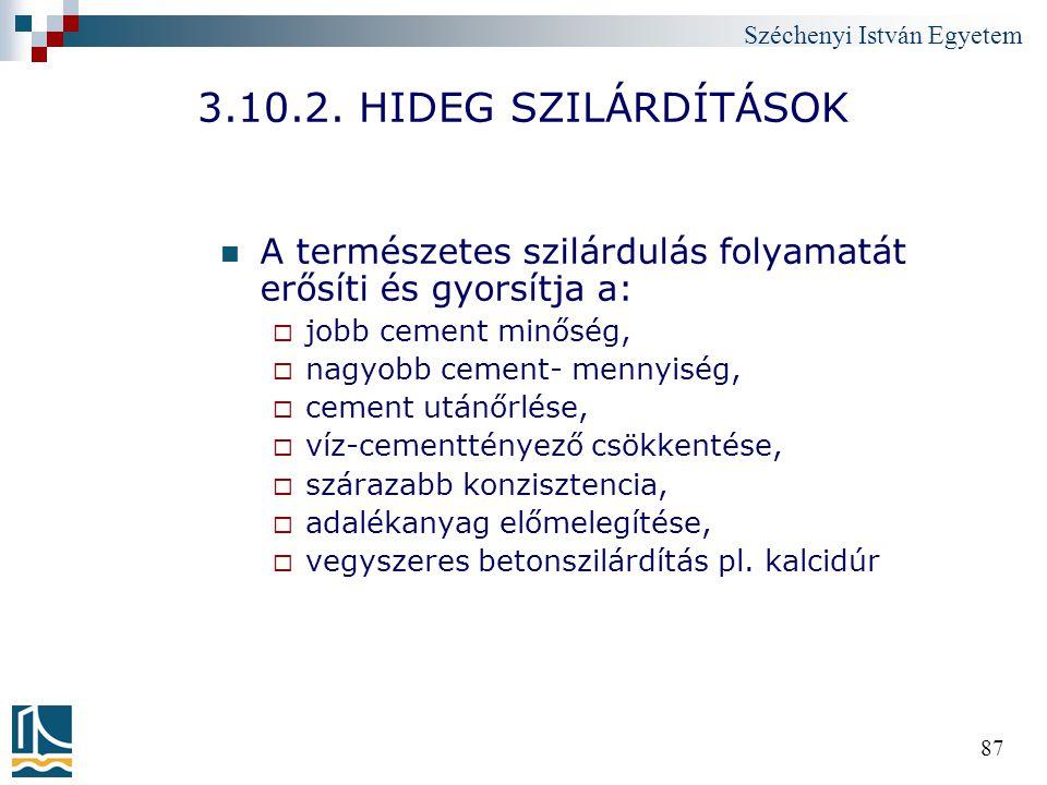 Széchenyi István Egyetem 87 3.10.2. HIDEG SZILÁRDÍTÁSOK A természetes szilárdulás folyamatát erősíti és gyorsítja a:  jobb cement minőség,  nagyobb