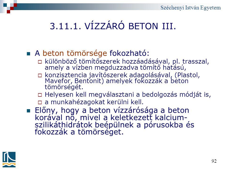 Széchenyi István Egyetem 92 3.11.1. VÍZZÁRÓ BETON III. A beton tömörsége fokozható:  különböző tömítőszerek hozzáadásával, pl. trasszal, amely a vízb