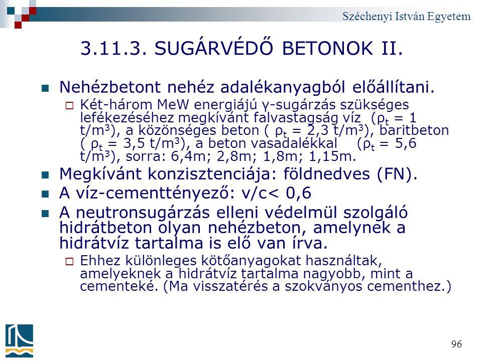 Széchenyi István Egyetem 96 3.11.3. SUGÁRVÉDŐ BETONOK II. Nehézbetont nehéz adalékanyagból előállítani.  Két-három MeW energiájú γ-sugárzás szükséges