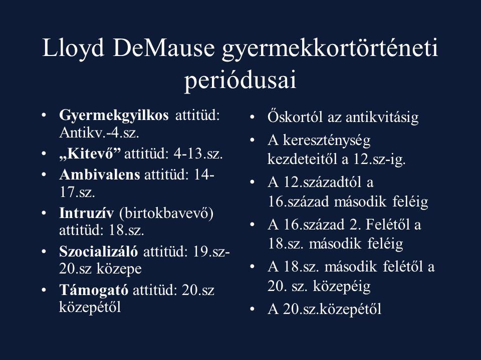 """Lloyd DeMause gyermekkortörténeti periódusai Gyermekgyilkos attitüd: Antikv.-4.sz. """"Kitevő"""" attitüd: 4-13.sz. Ambivalens attitüd: 14- 17.sz. Intruzív"""