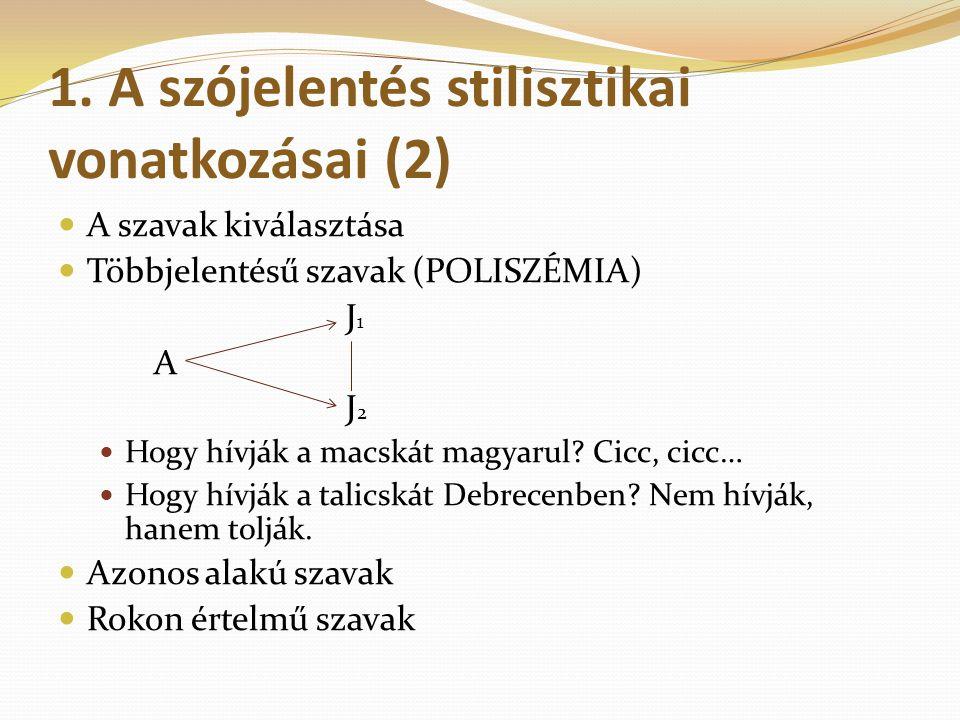 1. A szójelentés stilisztikai vonatkozásai (2) A szavak kiválasztása Többjelentésű szavak (POLISZÉMIA) J 1 A J 2 Hogy hívják a macskát magyarul? Cicc,