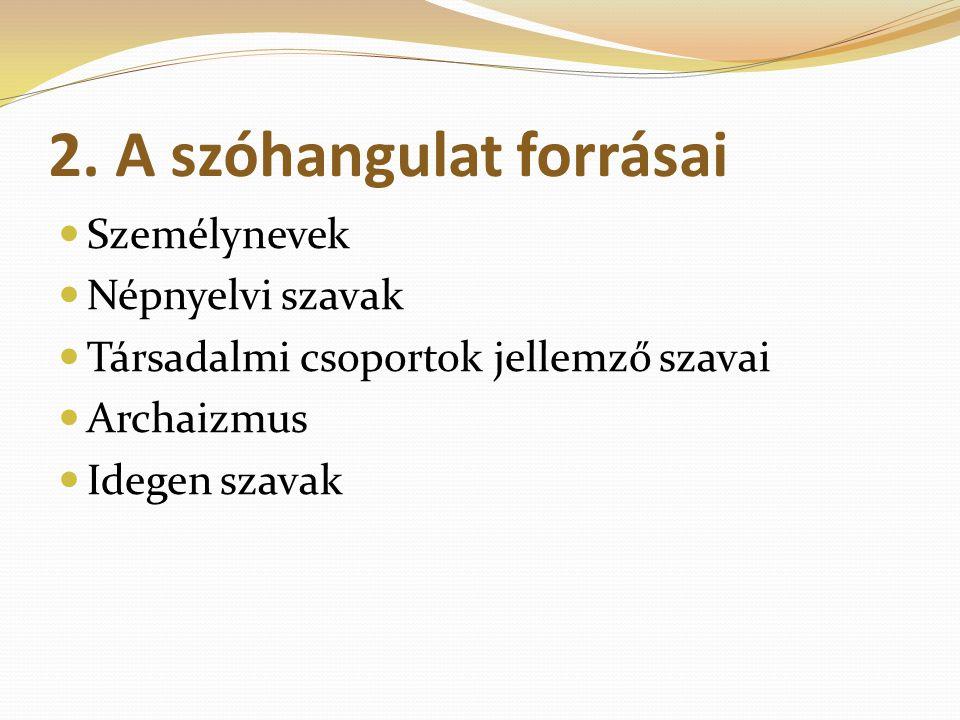 2. A szóhangulat forrásai Személynevek Népnyelvi szavak Társadalmi csoportok jellemző szavai Archaizmus Idegen szavak
