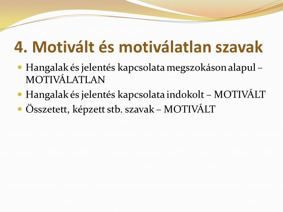 4. Motivált és motiválatlan szavak Hangalak és jelentés kapcsolata megszokáson alapul – MOTIVÁLATLAN Hangalak és jelentés kapcsolata indokolt – MOTIVÁ