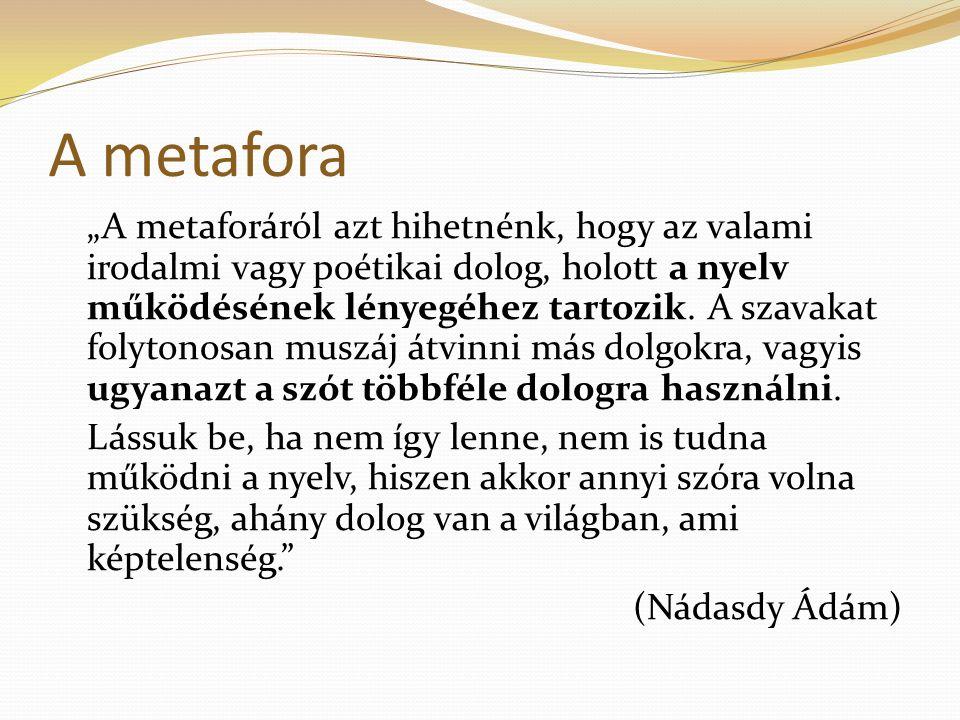 """A metafora """"A metaforáról azt hihetnénk, hogy az valami irodalmi vagy poétikai dolog, holott a nyelv működésének lényegéhez tartozik. A szavakat folyt"""