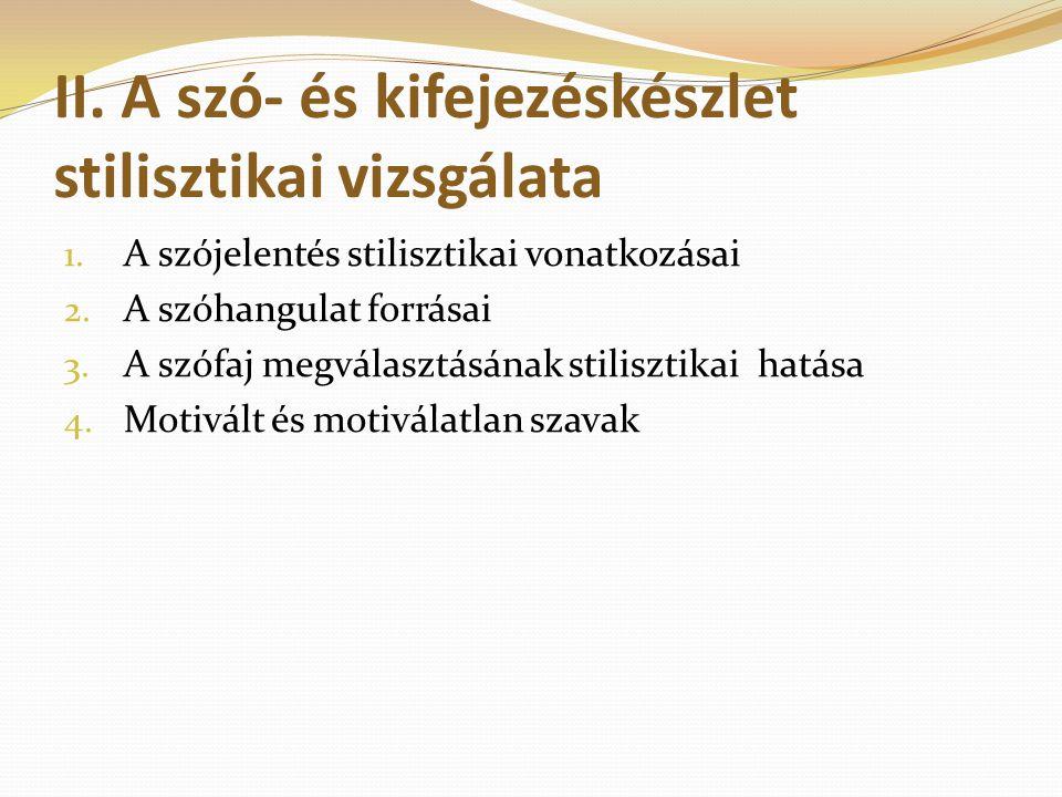 II. A szó- és kifejezéskészlet stilisztikai vizsgálata 1. A szójelentés stilisztikai vonatkozásai 2. A szóhangulat forrásai 3. A szófaj megválasztásán
