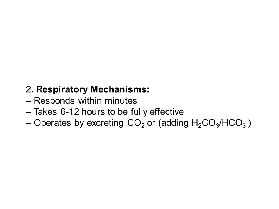 2. Respiratory Mechanisms: – Responds within minutes – Takes 6-12 hours to be fully effective – Operates by excreting CO 2 or (adding H 2 CO 3 /HCO 3