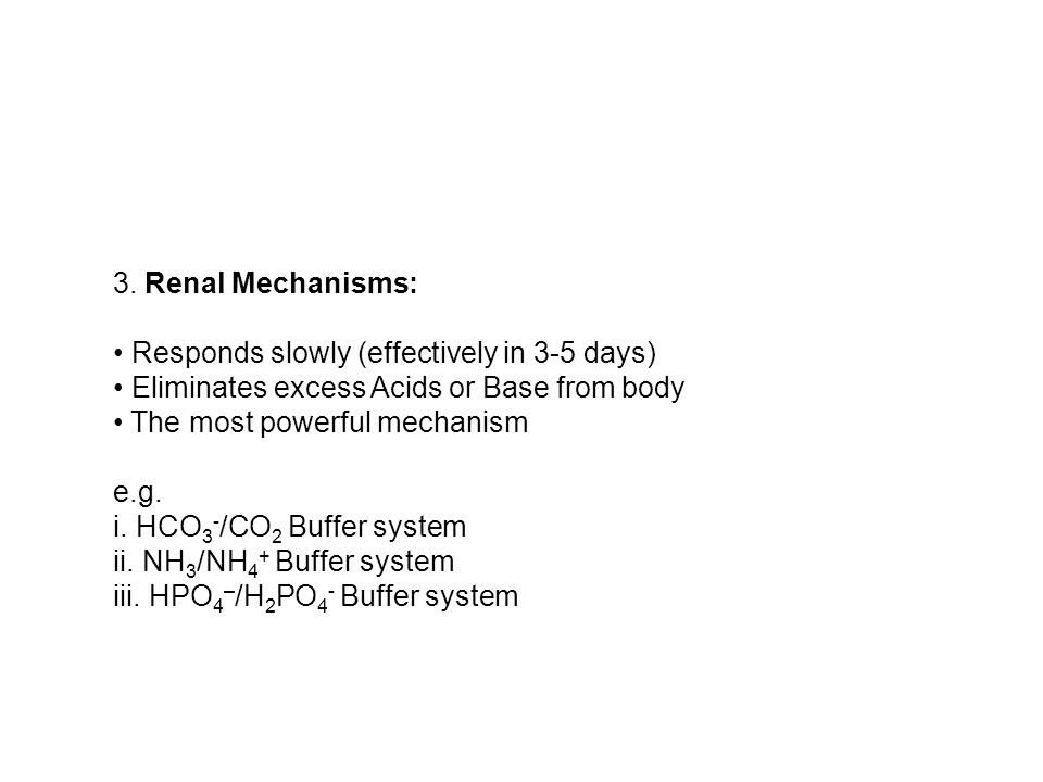 3. Renal Mechanisms: Responds slowly (effectively in 3-5 days) Eliminates excess Acids or Base from body The most powerful mechanism e.g. i. HCO 3 - /