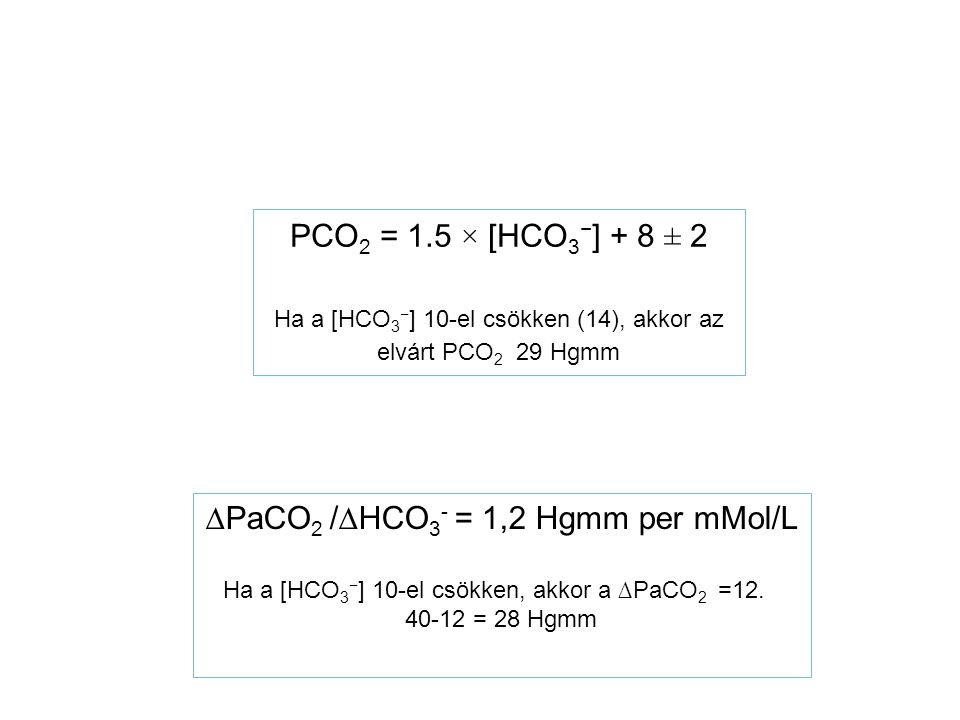 ∆PaCO 2 /∆HCO 3 - = 1,2 Hgmm per mMol/L Ha a [HCO 3 − ] 10-el csökken, akkor a ∆PaCO 2 =12. 40-12 = 28 Hgmm PCO 2 = 1.5 × [HCO 3 − ] + 8 ± 2 Ha a [HCO