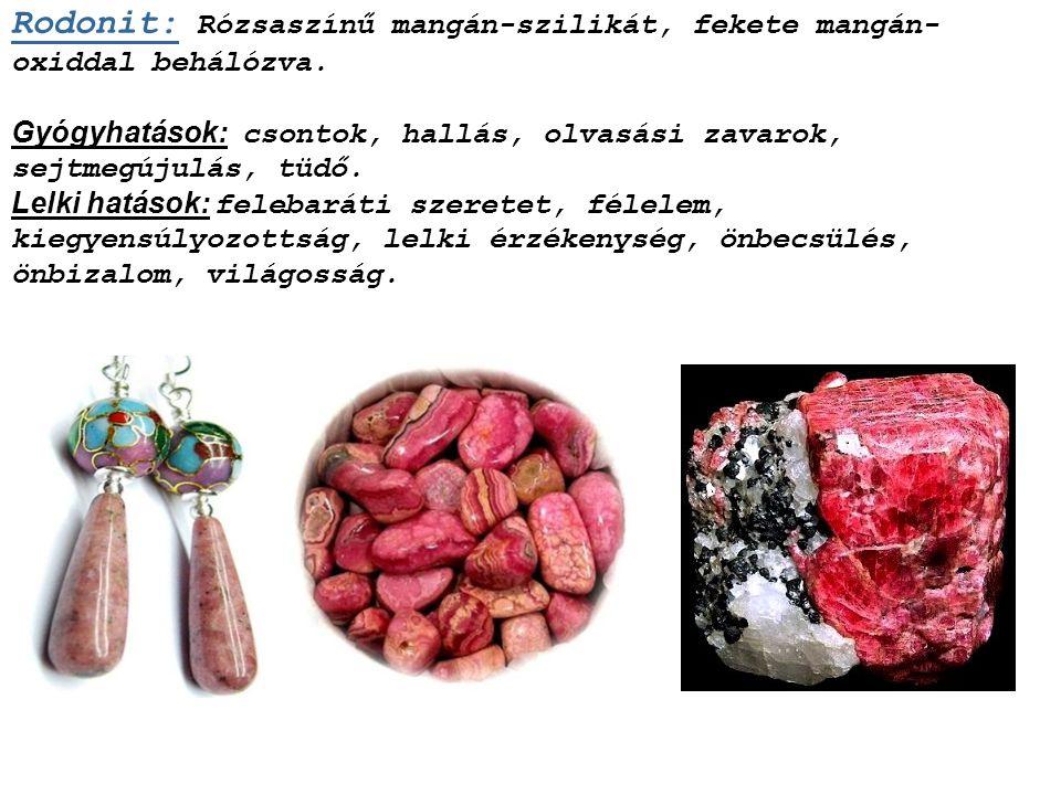 Rodokrozit: Áttetsző, fényelnyelő, sávos rózsaszínű mangán-karbonát. Gyógyhatások: álmosság, cukorbaj, hasnyálmirigy, lép, porckorong, vesék. Lelki ha