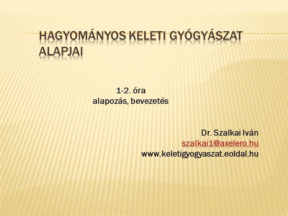 1-2. óra alapozás, bevezetés Dr. Szalkai Iván szalkai1@axelero.hu www.keletigyogyaszat.eoldal.hu