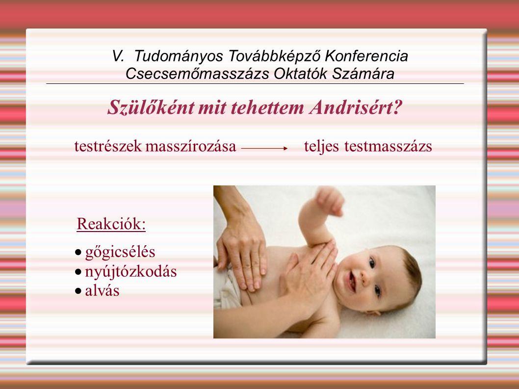 V. Tudományos Továbbképző Konferencia Csecsemőmasszázs Oktatók Számára testrészek masszírozásateljes testmasszázs Reakciók:  gőgicsélés  nyújtózkodá
