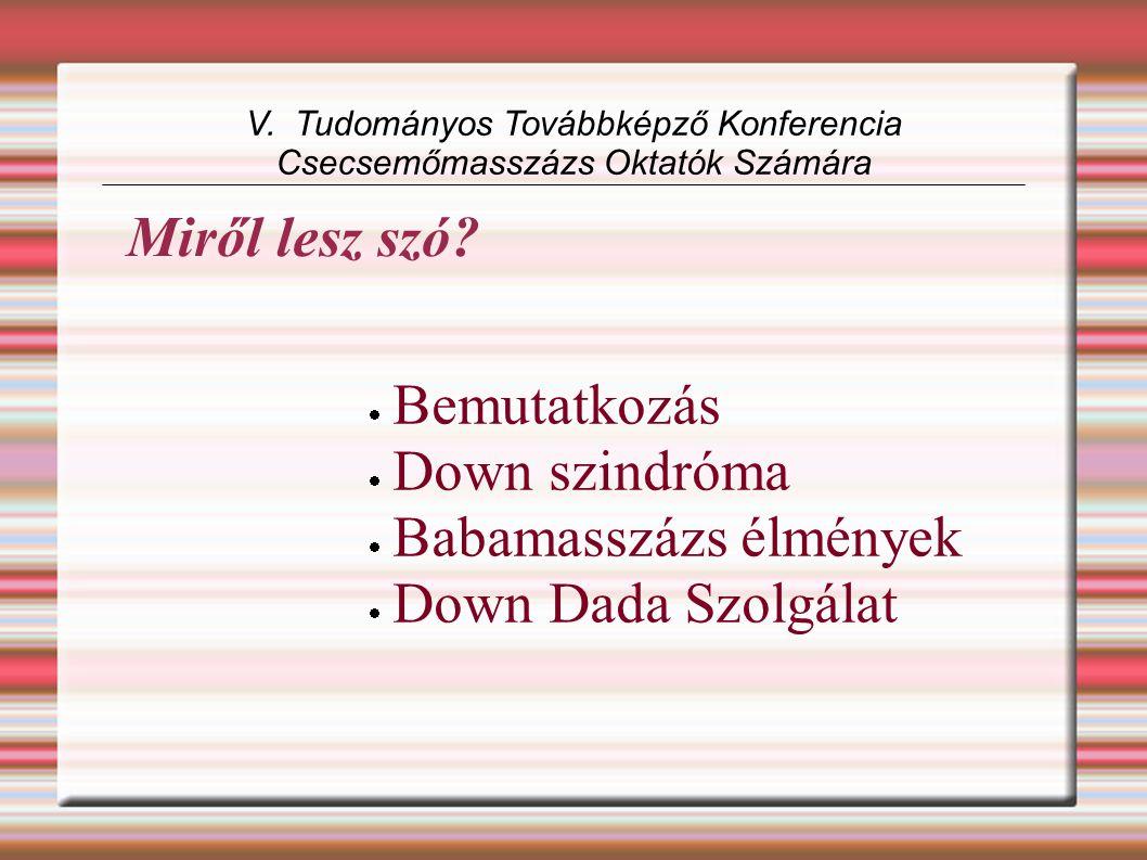  Bemutatkozás  Down szindróma  Babamasszázs élmények  Down Dada Szolgálat V. Tudományos Továbbképző Konferencia Csecsemőmasszázs Oktatók Számára M