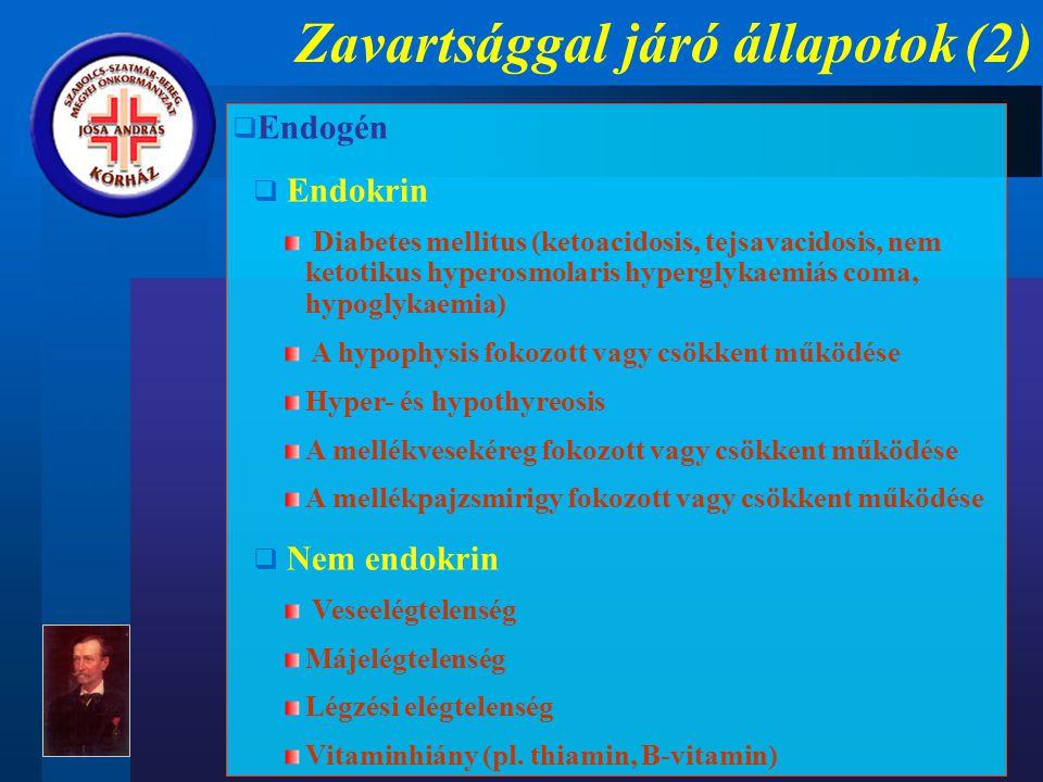 Zavartsággal járó állapotok (2)  Endogén  Endokrin Diabetes mellitus (ketoacidosis, tejsavacidosis, nem ketotikus hyperosmolaris hyperglykaemiás coma, hypoglykaemia) A hypophysis fokozott vagy csökkent működése Hyper- és hypothyreosis A mellékvesekéreg fokozott vagy csökkent működése A mellékpajzsmirigy fokozott vagy csökkent működése  Nem endokrin Veseelégtelenség Májelégtelenség Légzési elégtelenség Vitaminhiány (pl.