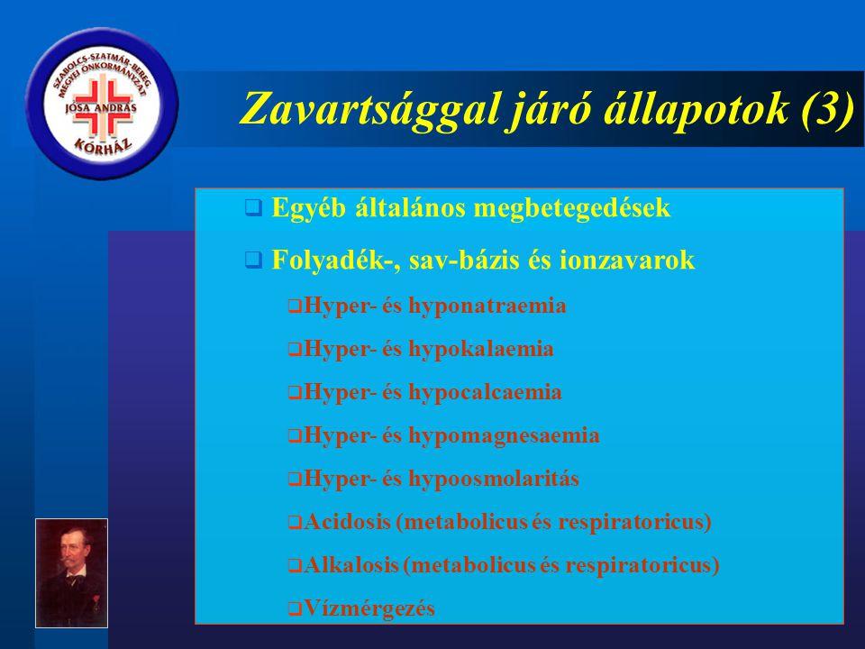 Zavartsággal járó állapotok (3)  Egyéb általános megbetegedések  Folyadék-, sav-bázis és ionzavarok  Hyper- és hyponatraemia  Hyper- és hypokalaemia  Hyper- és hypocalcaemia  Hyper- és hypomagnesaemia  Hyper- és hypoosmolaritás  Acidosis (metabolicus és respiratoricus)  Alkalosis (metabolicus és respiratoricus)  Vízmérgezés