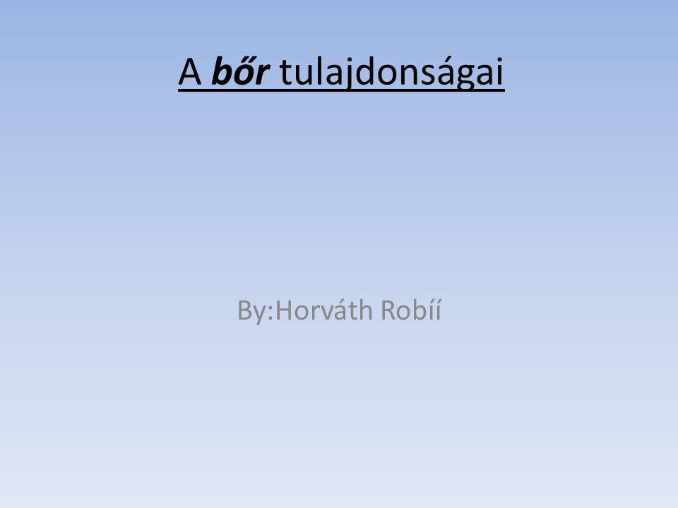 A bőr tulajdonságai By:Horváth Robíí