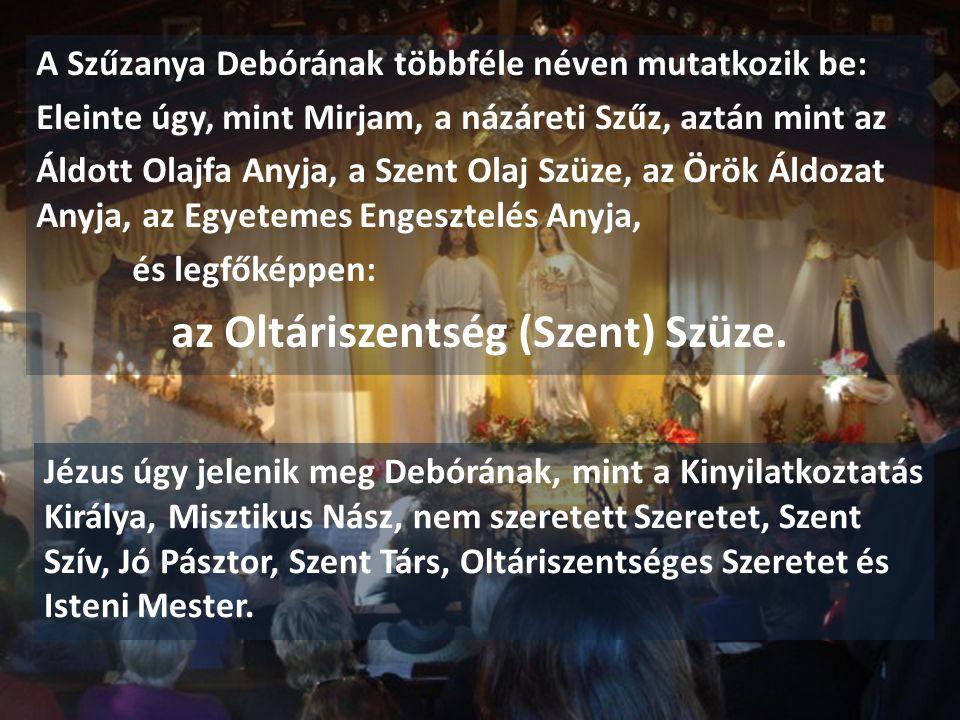 A Szűzanya Debórának többféle néven mutatkozik be: Eleinte úgy, mint Mirjam, a názáreti Szűz, aztán mint az Áldott Olajfa Anyja, a Szent Olaj Szüze, az Örök Áldozat Anyja, az Egyetemes Engesztelés Anyja, és legfőképpen: az Oltáriszentség (Szent) Szüze.