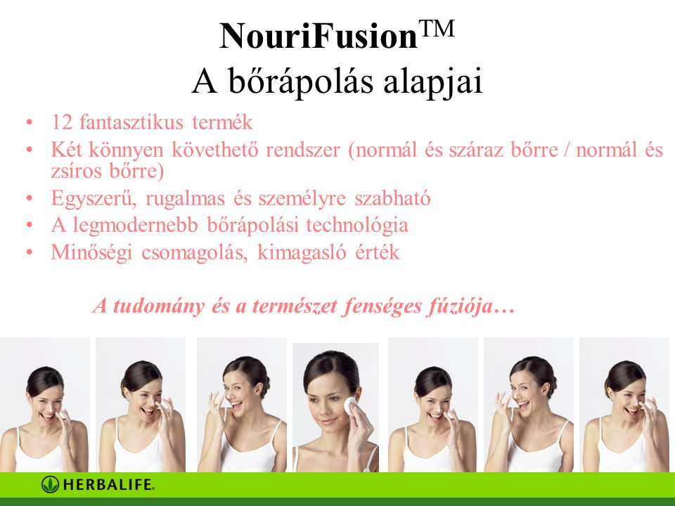 NouriFusion TM A bőrápolás alapjai 12 fantasztikus termék Két könnyen követhető rendszer (normál és száraz bőrre / normál és zsíros bőrre) Egyszerű, rugalmas és személyre szabható A legmodernebb bőrápolási technológia Minőségi csomagolás, kimagasló érték A tudomány és a természet fenséges fúziója…