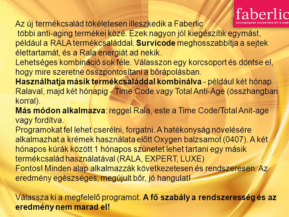 Az új termékcsalád tökéletesen illeszkedik a Faberlic többi anti-aging termékei közé. Ezek nagyon jól kiegészítik egymást, például a RALA termékcsalád