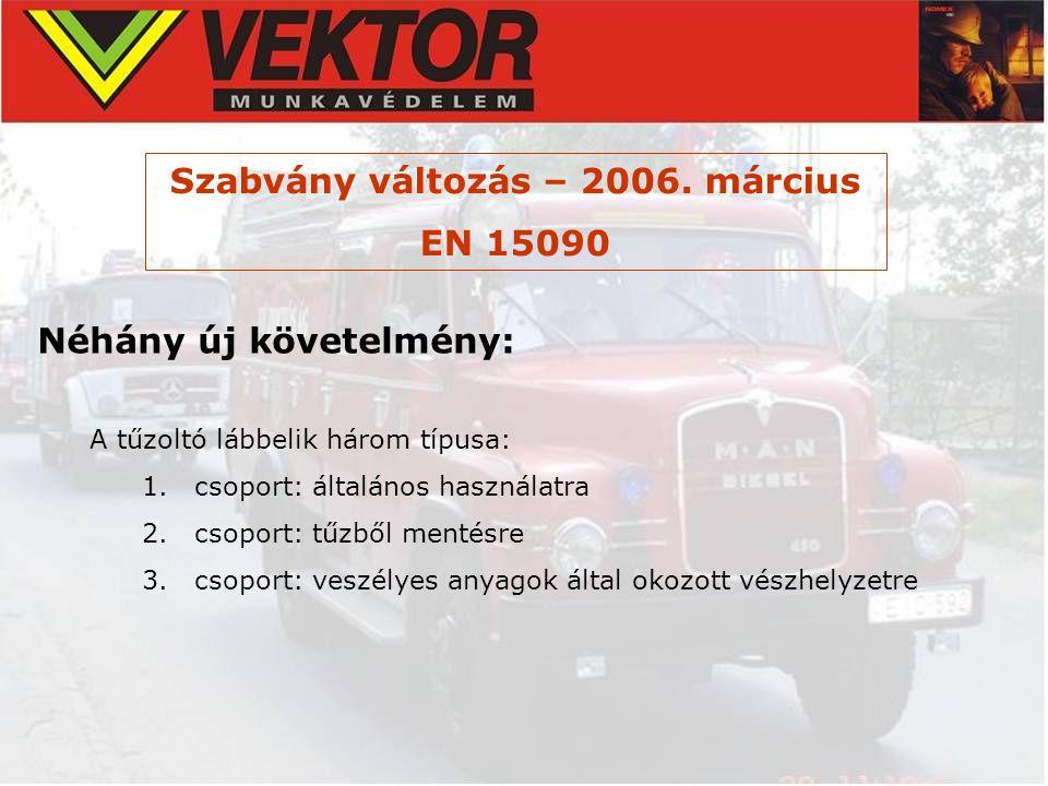 Szabvány változás – 2006. március EN 15090 Néhány új követelmény: A tűzoltó lábbelik három típusa: 1.csoport: általános használatra 2.csoport: tűzből