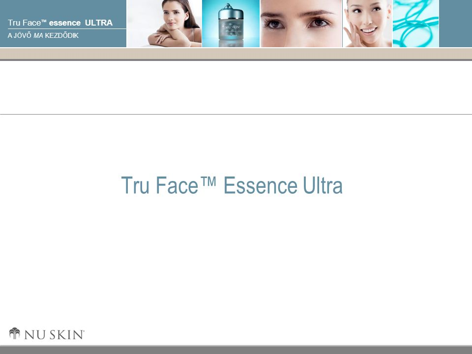 © 2001 Nu Skin International, Inc Tru Face ™ essence ULTRA A JÖVŐ MA KEZDŐDIK Tru Face™ Essence Ultra