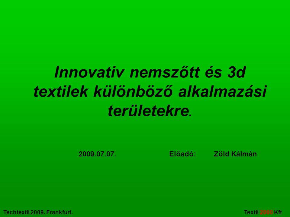Techtextil 2009. Frankfurt. Textil 2000 Kft Innovativ nemszőtt és 3d textilek különböző alkalmazási területekre. 2009.07.07. Előadó: Zöld Kálmán