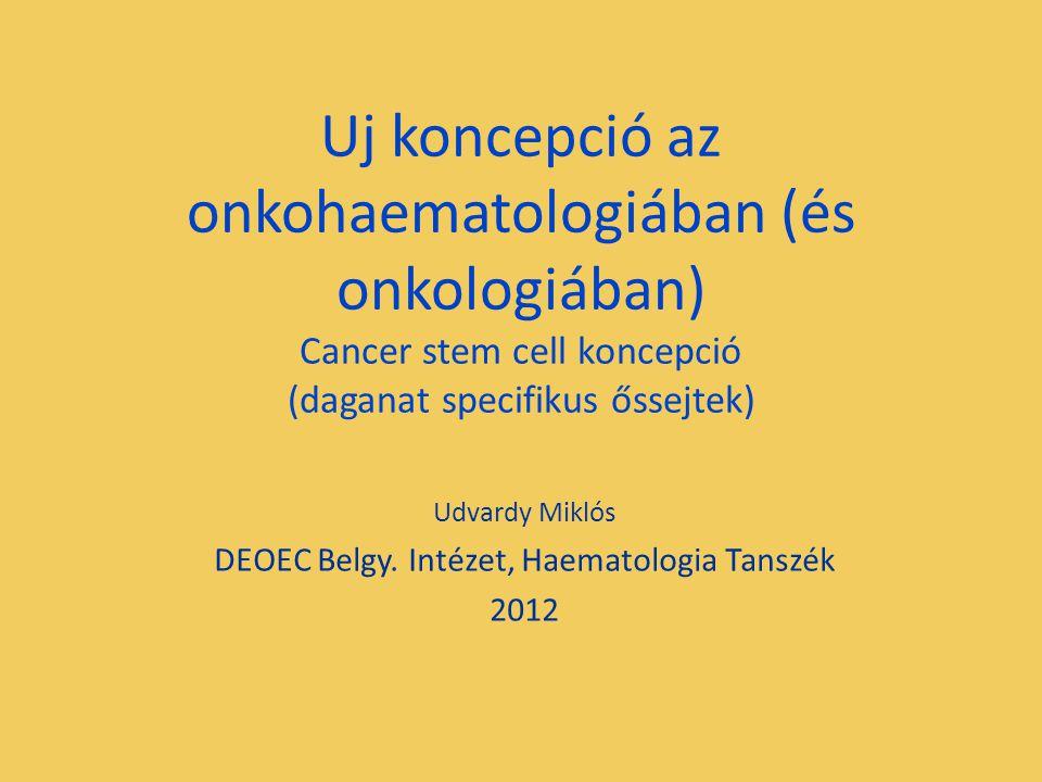 Uj koncepció az onkohaematologiában (és onkologiában) Cancer stem cell koncepció (daganat specifikus őssejtek) Udvardy Miklós DEOEC Belgy. Intézet, Ha