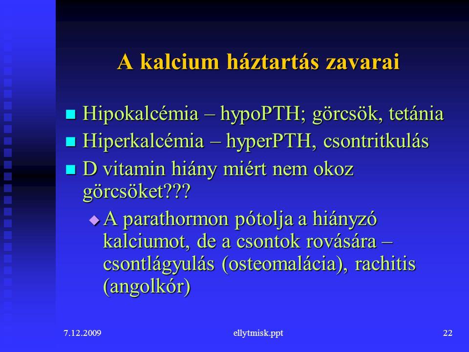 7.12.2009ellytmisk.ppt22 A kalcium háztartás zavarai Hipokalcémia – hypoPTH; görcsök, tetánia Hipokalcémia – hypoPTH; görcsök, tetánia Hiperkalcémia –