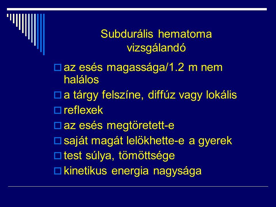 Subdurális hematoma vizsgálandó  az esés magassága/1.2 m nem halálos  a tárgy felszíne, diffúz vagy lokális  reflexek  az esés megtöretett-e  saj