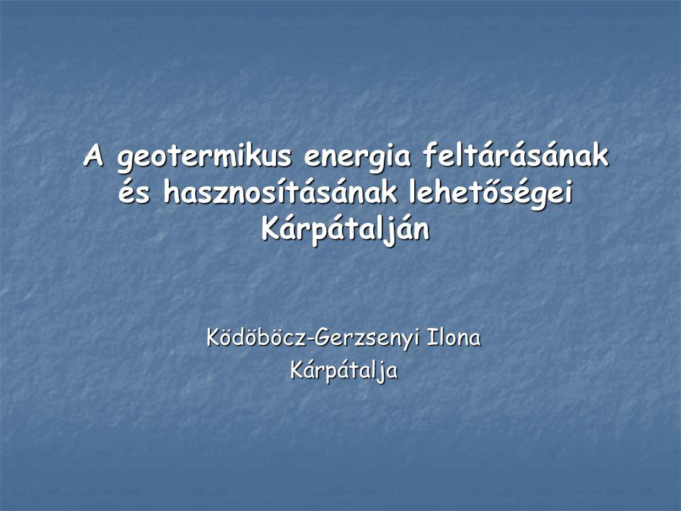 A geotermikus energia feltárásának és hasznosításának lehetőségei Kárpátalján Ködöböcz-Gerzsenyi Ilona Kárpátalja