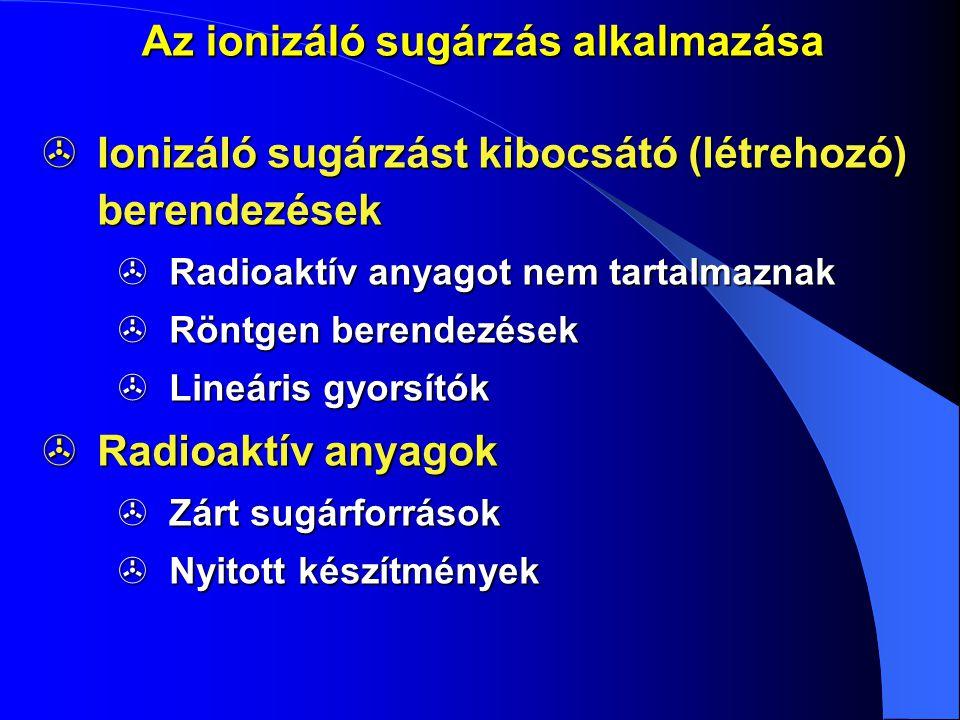 Az ionizáló sugárzás alkalmazása  Ionizáló sugárzást kibocsátó (létrehozó) berendezések  Radioaktív anyagot nem tartalmaznak  Röntgen berendezések