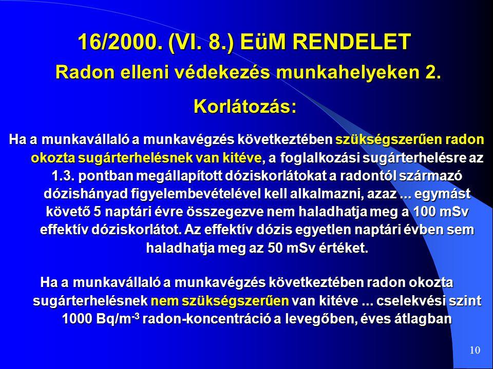 16/2000. (VI. 8.) EüM RENDELET Radon elleni védekezés munkahelyeken 2. 10 Ha a munkavállaló a munkavégzés következtében szükségszerűen radon okozta su