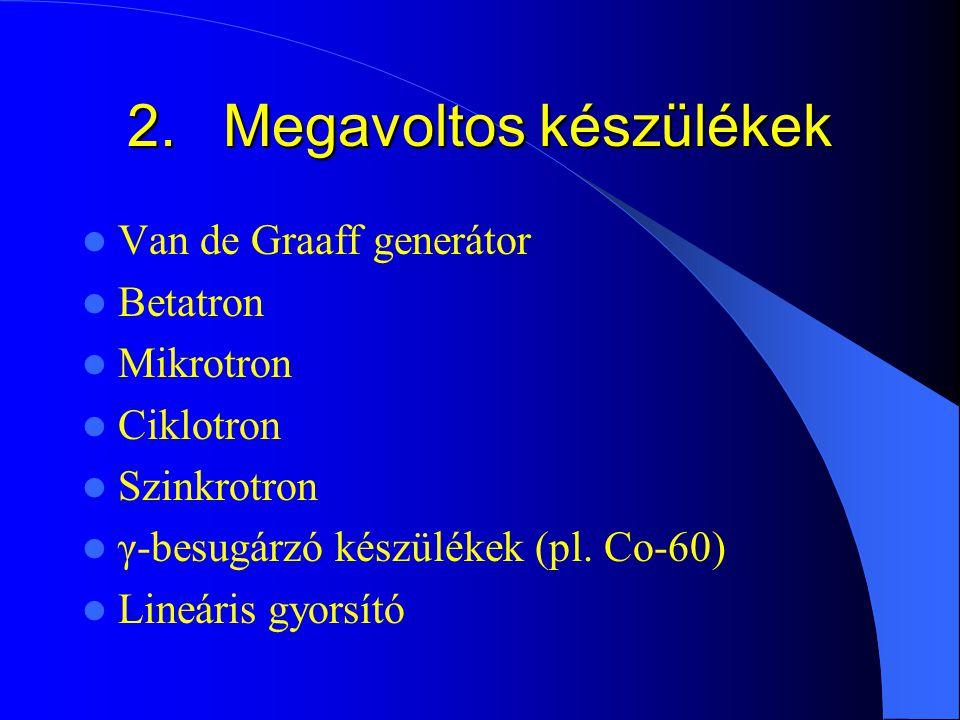 2.Megavoltos készülékek Van de Graaff generátor Betatron Mikrotron Ciklotron Szinkrotron γ-besugárzó készülékek (pl. Co-60) Lineáris gyorsító