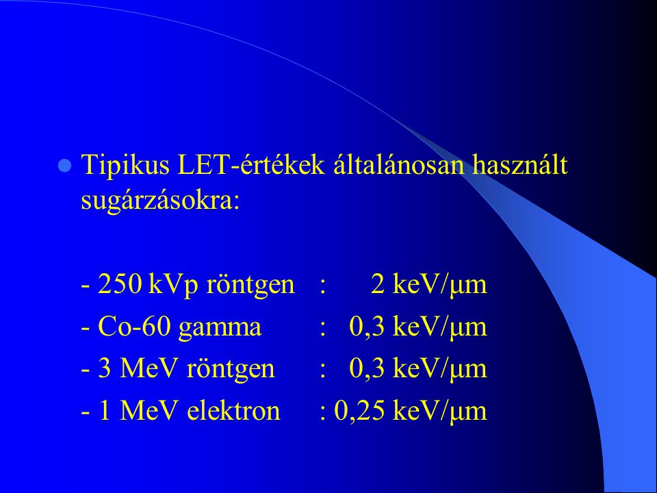 Tipikus LET-értékek általánosan használt sugárzásokra: - 250 kVp röntgen: 2 keV/μm - Co-60 gamma: 0,3 keV/μm - 3 MeV röntgen: 0,3 keV/μm - 1 MeV elekt