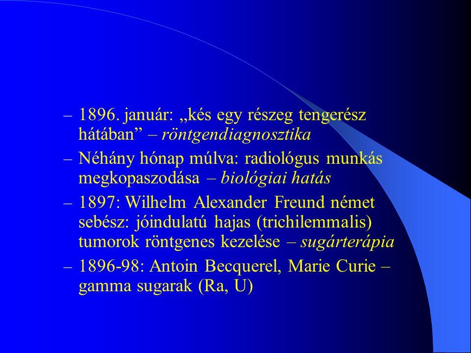 """– 1896. január: """"kés egy részeg tengerész hátában"""" – röntgendiagnosztika – Néhány hónap múlva: radiológus munkás megkopaszodása – biológiai hatás – 18"""