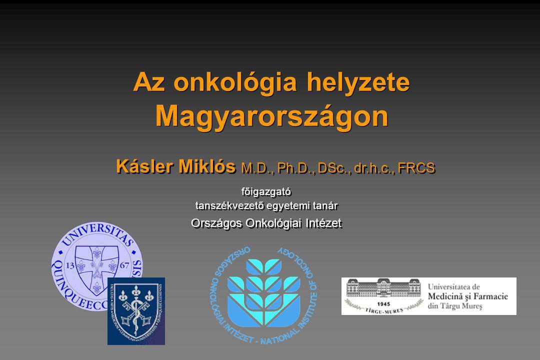 Az onkológia helyzete Magyarországon Kásler Miklós M.D., Ph.D., DSc., dr.h.c., FRCS főigazgató tanszékvezető egyetemi tanár főigazgató tanszékvezető egyetemi tanár Országos Onkológiai Intézet
