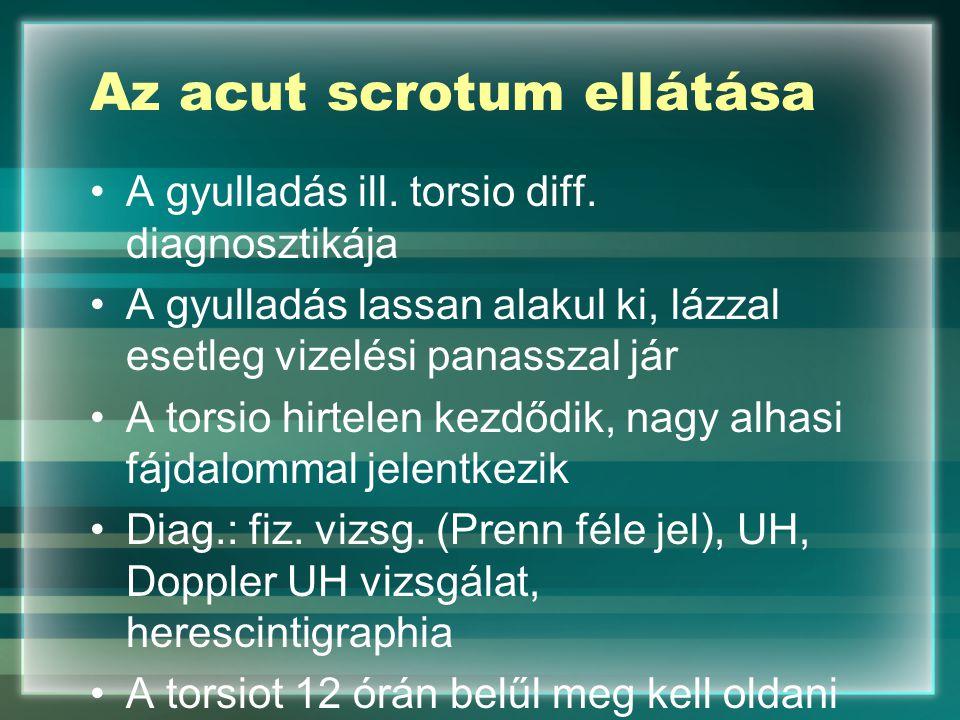 Az acut scrotum ellátása A gyulladás ill. torsio diff. diagnosztikája A gyulladás lassan alakul ki, lázzal esetleg vizelési panasszal jár A torsio hir