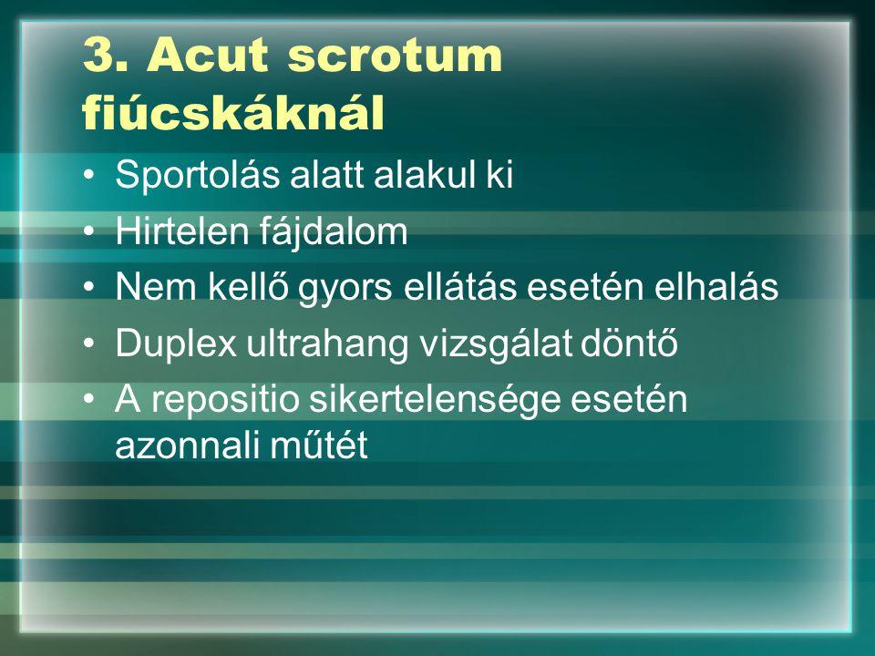 3. Acut scrotum fiúcskáknál Sportolás alatt alakul ki Hirtelen fájdalom Nem kellő gyors ellátás esetén elhalás Duplex ultrahang vizsgálat döntő A repo