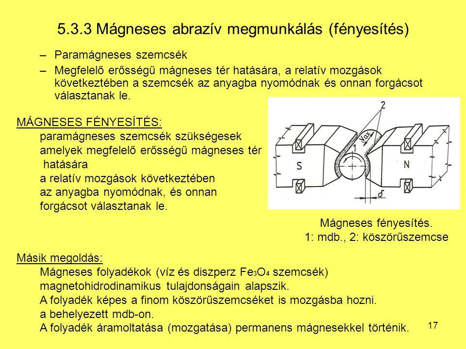 17 5.3.3 Mágneses abrazív megmunkálás (fényesítés) –Paramágneses szemcsék –Megfelelő erősségű mágneses tér hatására, a relatív mozgások következtében