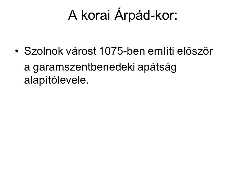 A korai Árpád-kor: Szolnok várost 1075-ben említi először a garamszentbenedeki apátság alapítólevele.