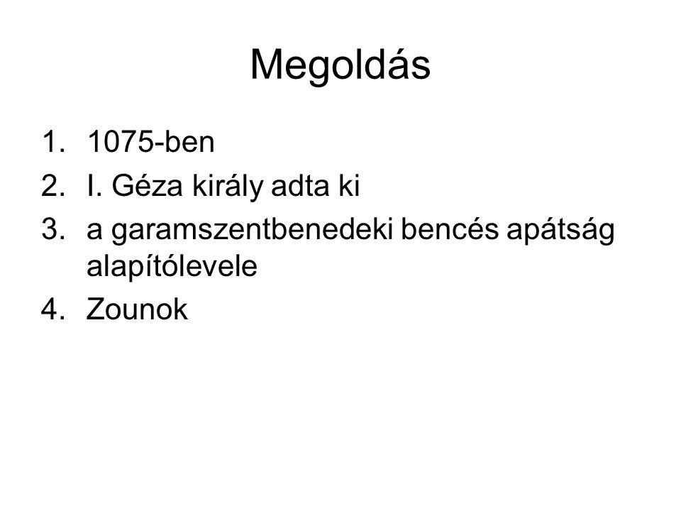 Megoldás 1.1075-ben 2.I. Géza király adta ki 3.a garamszentbenedeki bencés apátság alapítólevele 4.Zounok