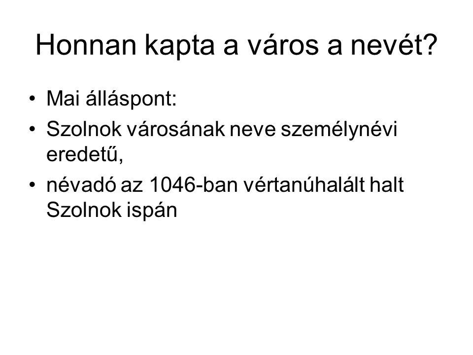 Honnan kapta a város a nevét? Mai álláspont: Szolnok városának neve személynévi eredetű, névadó az 1046-ban vértanúhalált halt Szolnok ispán