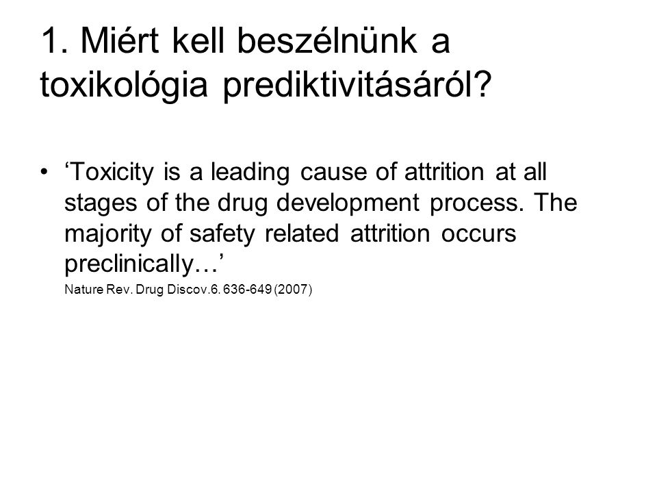 1. Miért kell beszélnünk a toxikológia prediktivitásáról? 'Toxicity is a leading cause of attrition at all stages of the drug development process. The
