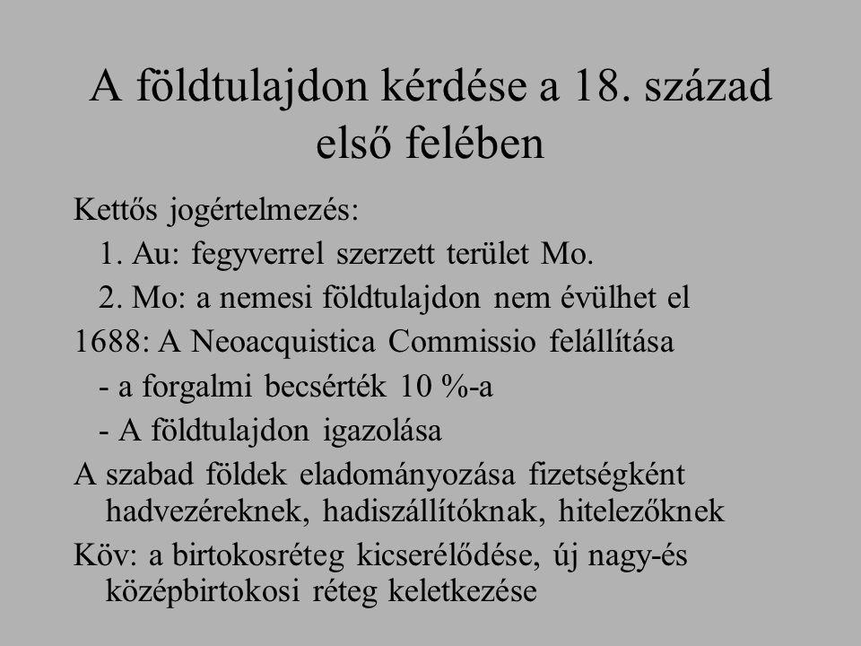 A földtulajdon kérdése a 18. század első felében Kettős jogértelmezés: 1. Au: fegyverrel szerzett terület Mo. 2. Mo: a nemesi földtulajdon nem évülhet