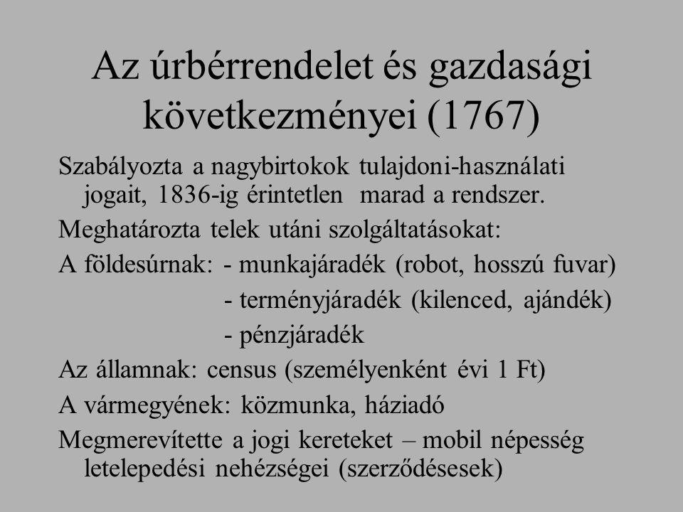Az úrbérrendelet és gazdasági következményei (1767) Szabályozta a nagybirtokok tulajdoni-használati jogait, 1836-ig érintetlen marad a rendszer. Megha