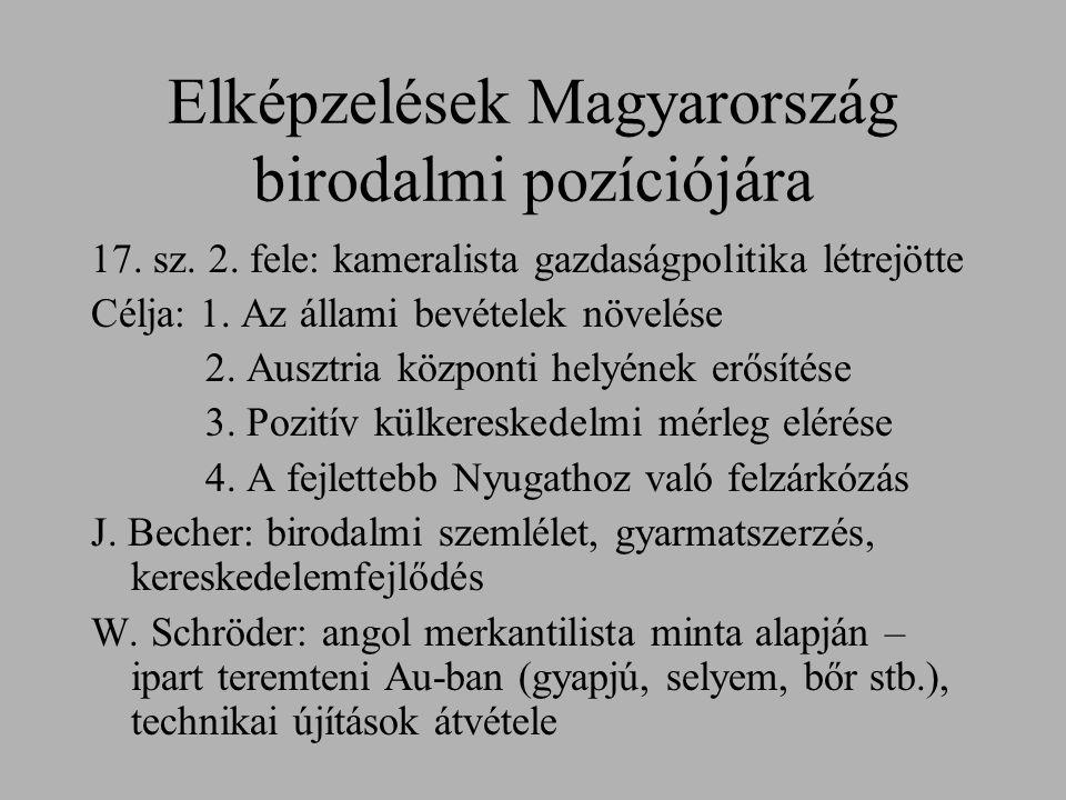 Elképzelések Magyarország birodalmi pozíciójára 17. sz. 2. fele: kameralista gazdaságpolitika létrejötte Célja: 1. Az állami bevételek növelése 2. Aus