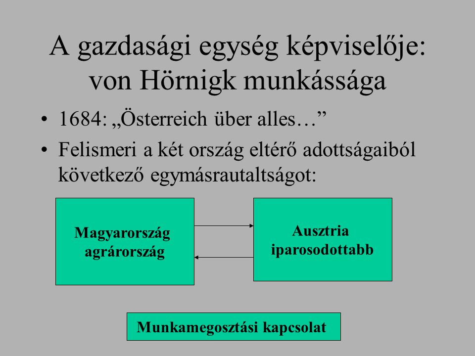 """A gazdasági egység képviselője: von Hörnigk munkássága 1684: """"Österreich über alles…"""" Felismeri a két ország eltérő adottságaiból következő egymásraut"""