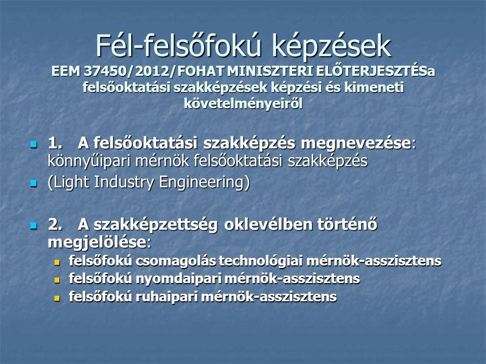Fél-felsőfokú képzések EEM 37450/2012/FOHAT MINISZTERI ELŐTERJESZTÉSa felsőoktatási szakképzések képzési és kimeneti követelményeiről 1.A felsőoktatási szakképzés megnevezése: könnyűipari mérnök felsőoktatási szakképzés 1.A felsőoktatási szakképzés megnevezése: könnyűipari mérnök felsőoktatási szakképzés (Light Industry Engineering) (Light Industry Engineering) 2.A szakképzettség oklevélben történő megjelölése: 2.A szakképzettség oklevélben történő megjelölése: felsőfokú csomagolás technológiai mérnök-asszisztens felsőfokú csomagolás technológiai mérnök-asszisztens felsőfokú nyomdaipari mérnök-asszisztens felsőfokú nyomdaipari mérnök-asszisztens felsőfokú ruhaipari mérnök-asszisztens felsőfokú ruhaipari mérnök-asszisztens