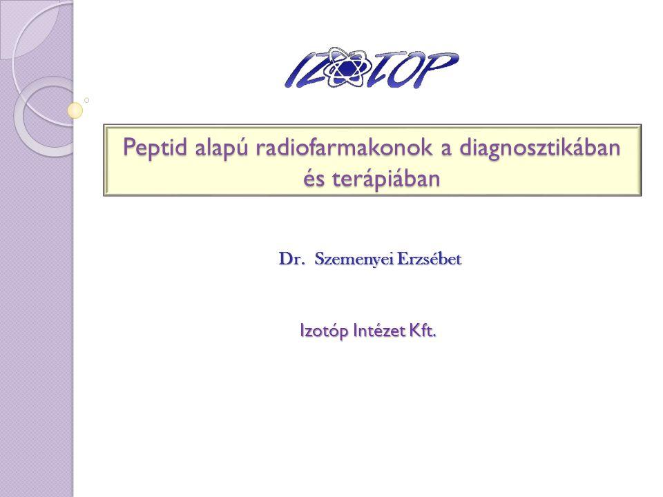 Peptid alapú radiofarmakonok a diagnosztikában és terápiában Dr. Szemenyei Erzsébet Izotóp Intézet Kft.