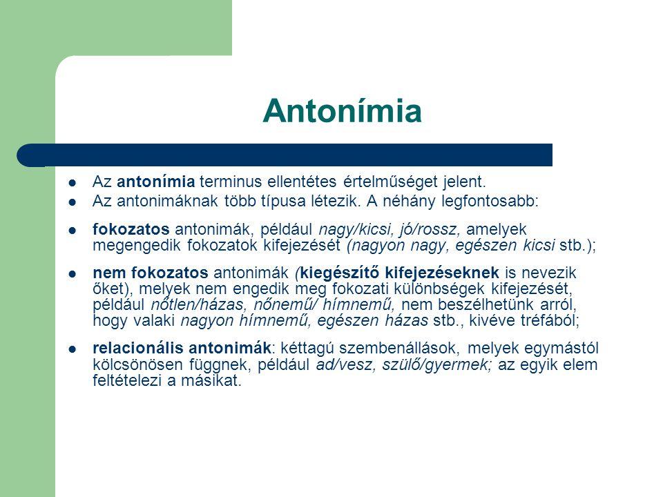Antonímia Az antonímia terminus ellentétes értelműséget jelent. Az antonimáknak több típusa létezik. A néhány legfontosabb: fokozatos antonimák, példá