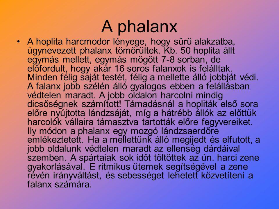A phalanx A hoplita harcmodor lényege, hogy sűrű alakzatba, úgynevezett phalanx tömörültek. Kb. 50 hoplita állt egymás mellett, egymás mögött 7-8 sorb